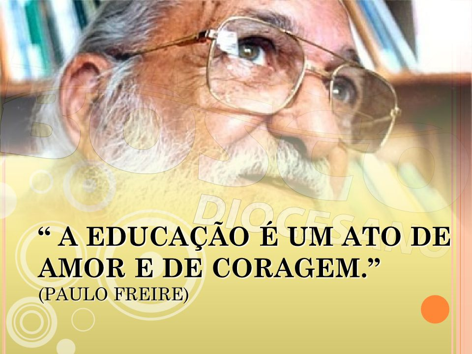 A EDUCAÇÃO É UM ATO DE AMOR E DE CORAGEM. (PAULO FREIRE)