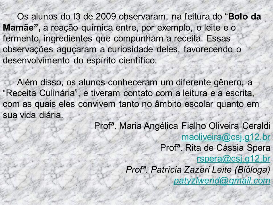 Os alunos do I3 de 2009 observaram, na feitura do Bolo da Mamãe , a reação química entre, por exemplo, o leite e o fermento, ingredientes que compunham a receita. Essas observações aguçaram a curiosidade deles, favorecendo o desenvolvimento do espírito científico.