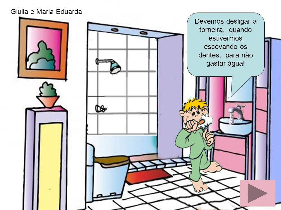 Giulia e Maria Eduarda Devemos desligar a torneira, quando estivermos escovando os dentes, para não gastar água!