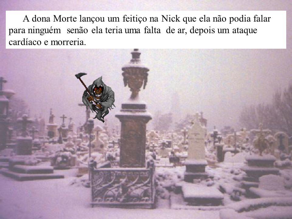 A dona Morte lançou um feitiço na Nick que ela não podia falar para ninguém senão ela teria uma falta de ar, depois um ataque cardíaco e morreria.