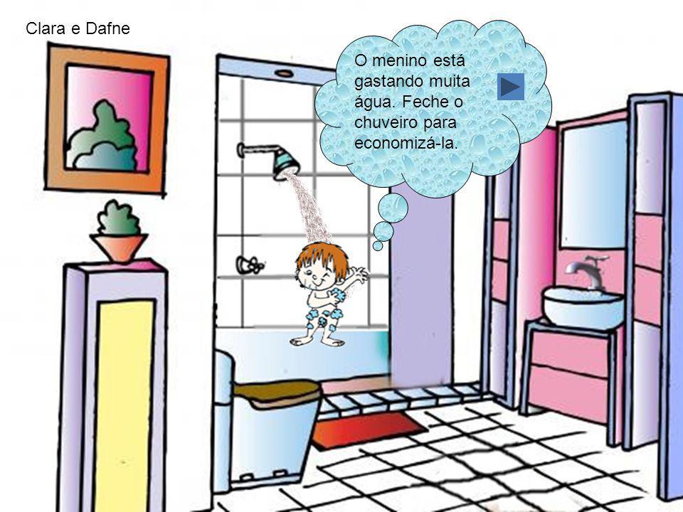 Clara e Dafne O menino está gastando muita água. Feche o chuveiro para economizá-la.