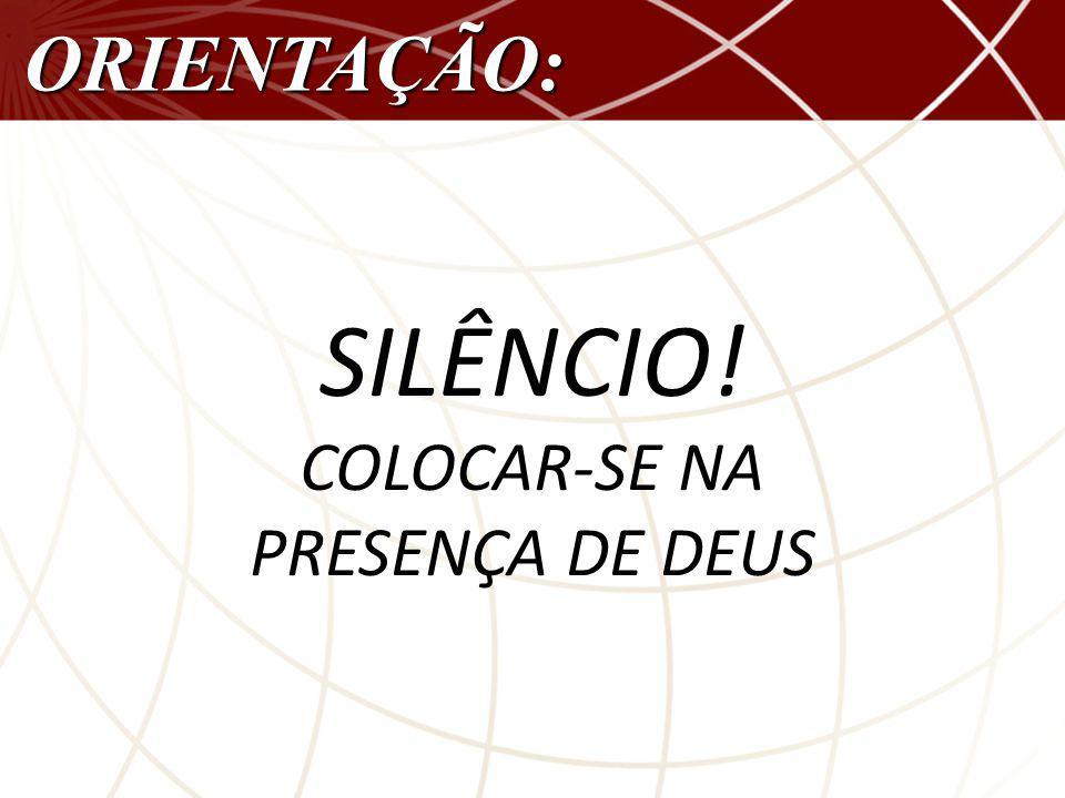ORIENTAÇÃO: SILÊNCIO! COLOCAR-SE NA PRESENÇA DE DEUS