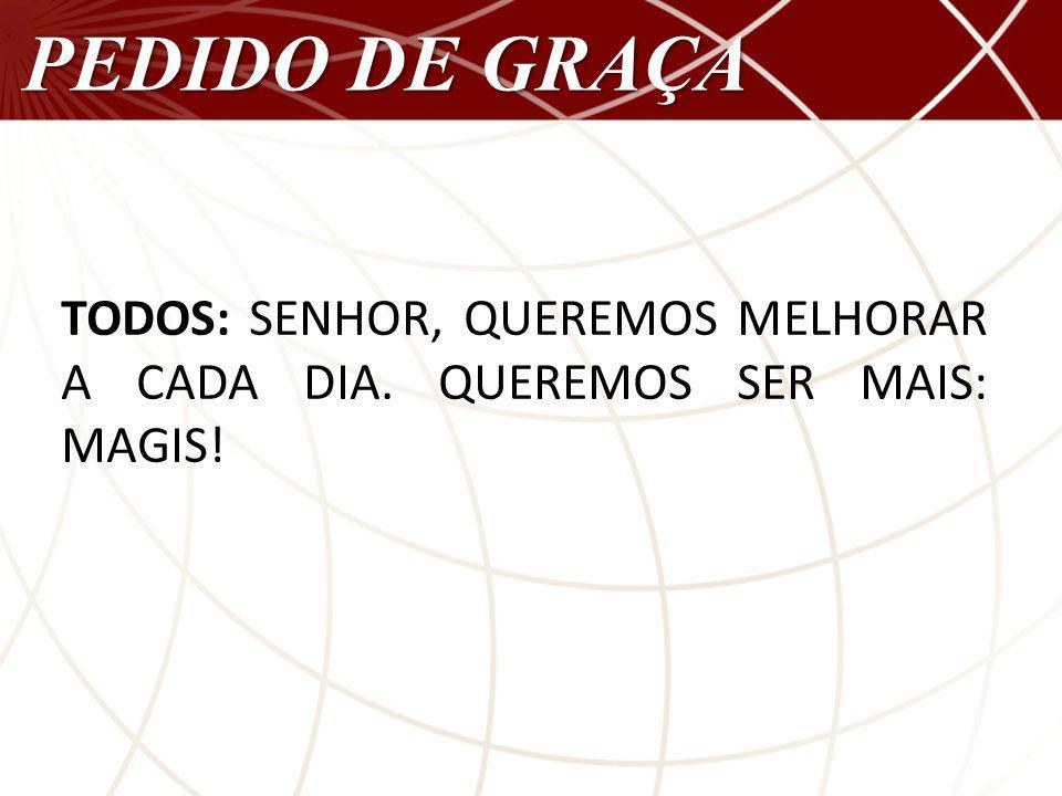PEDIDO DE GRAÇA TODOS: SENHOR, QUEREMOS MELHORAR A CADA DIA. QUEREMOS SER MAIS: MAGIS!
