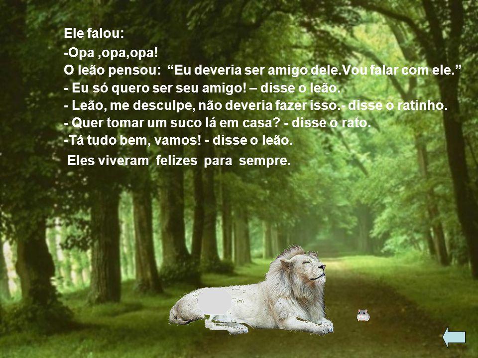 Ele falou: -Opa ,opa,opa! O leão pensou: Eu deveria ser amigo dele.Vou falar com ele. - Eu só quero ser seu amigo! – disse o leão.