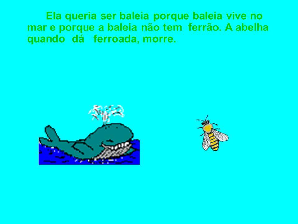 Ela queria ser baleia porque baleia vive no mar e porque a baleia não tem ferrão.