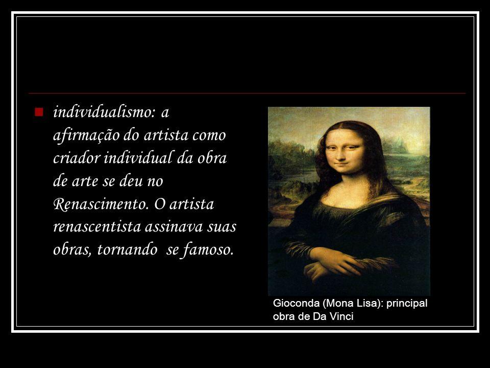 individualismo: a afirmação do artista como criador individual da obra de arte se deu no Renascimento. O artista renascentista assinava suas obras, tornando  se famoso.