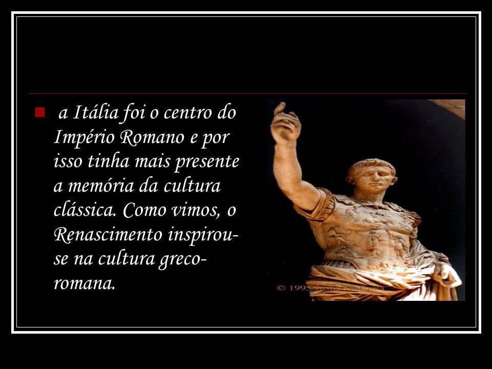 a Itália foi o centro do Império Romano e por isso tinha mais presente a memória da cultura clássica.