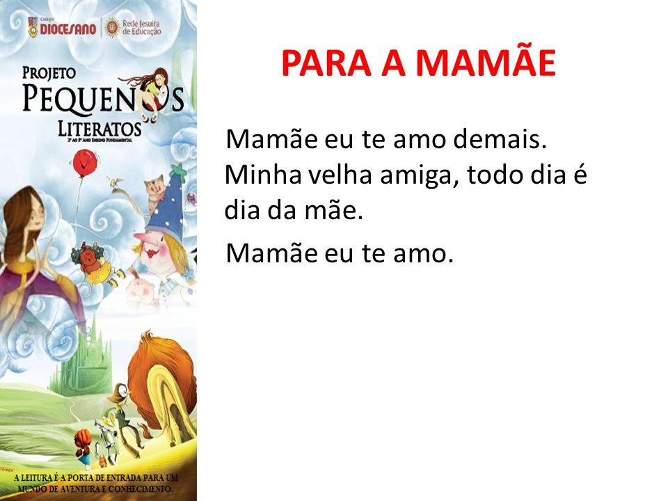 PARA A MAMÃE Mamãe eu te amo demais. Minha velha amiga, todo dia é dia da mãe. Mamãe eu te amo.