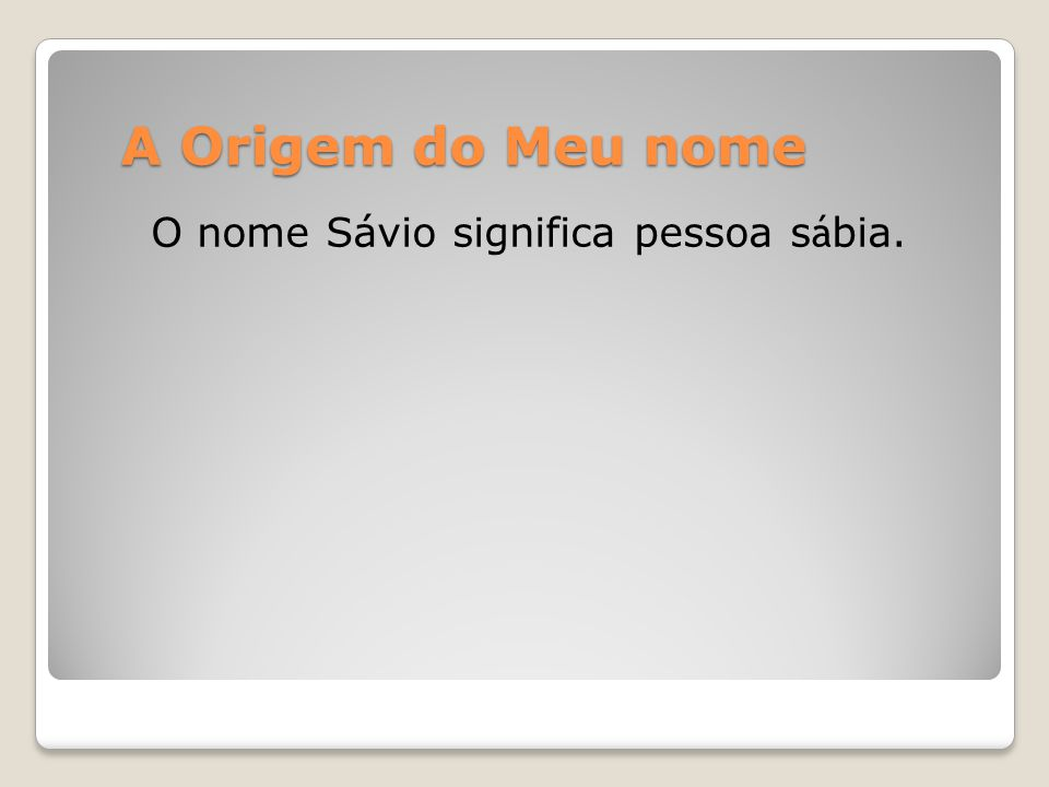 A Origem do Meu nome O nome Sávio significa pessoa sábia.