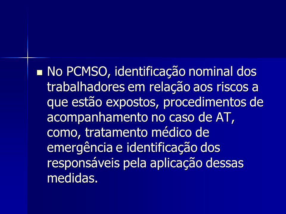 No PCMSO, identificação nominal dos trabalhadores em relação aos riscos a que estão expostos, procedimentos de acompanhamento no caso de AT, como, tratamento médico de emergência e identificação dos responsáveis pela aplicação dessas medidas.