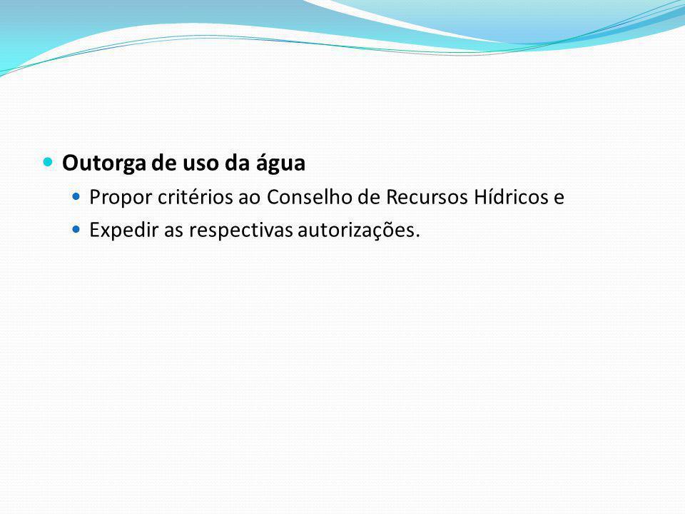 Outorga de uso da água Propor critérios ao Conselho de Recursos Hídricos e.