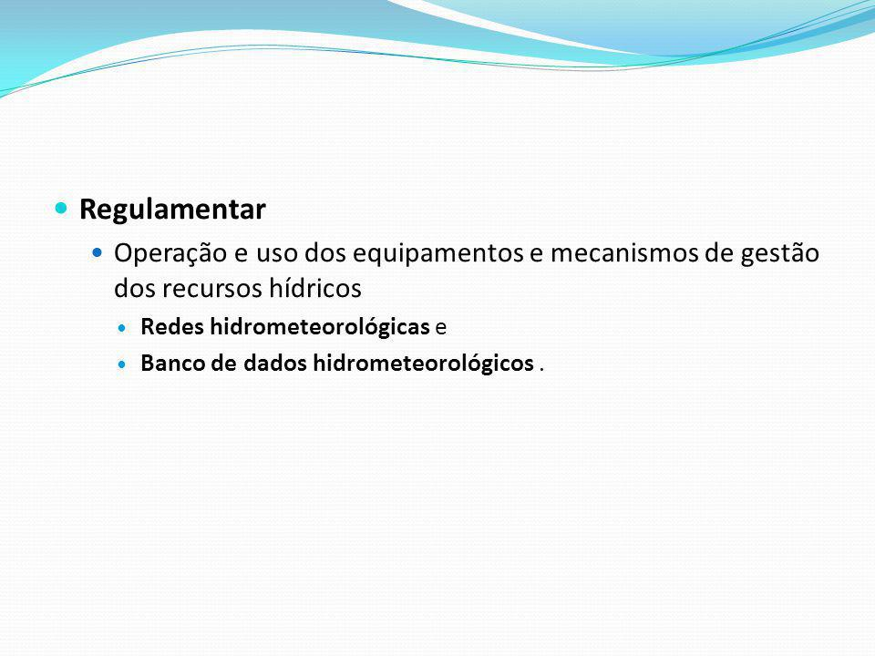 Regulamentar Operação e uso dos equipamentos e mecanismos de gestão dos recursos hídricos. Redes hidrometeorológicas e.