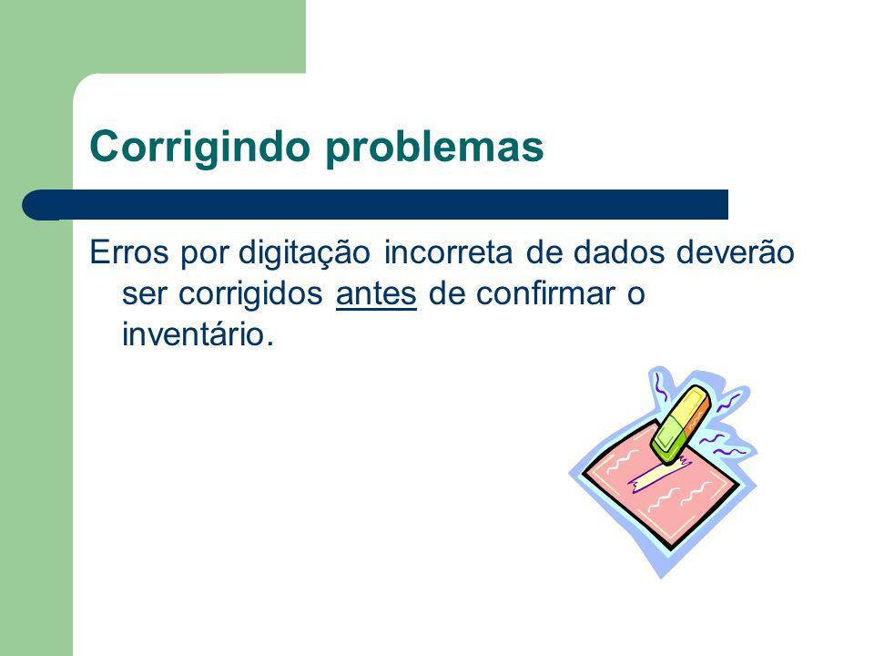 Corrigindo problemas Erros por digitação incorreta de dados deverão ser corrigidos antes de confirmar o inventário.