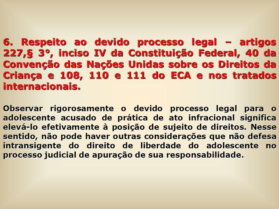 6. Respeito ao devido processo legal – artigos 227,§ 3°, inciso IV da Constituição Federal, 40 da Convenção das Nações Unidas sobre os Direitos da Criança e 108, 110 e 111 do ECA e nos tratados internacionais.