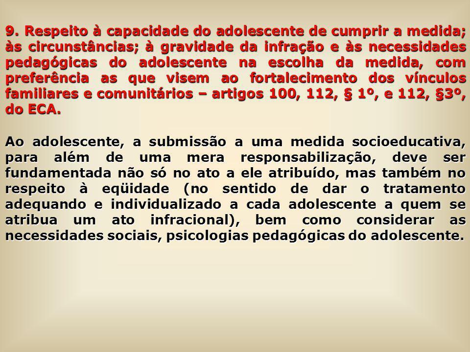 9. Respeito à capacidade do adolescente de cumprir a medida; às circunstâncias; à gravidade da infração e às necessidades pedagógicas do adolescente na escolha da medida, com preferência as que visem ao fortalecimento dos vínculos familiares e comunitários – artigos 100, 112, § 1º, e 112, §3º, do ECA.