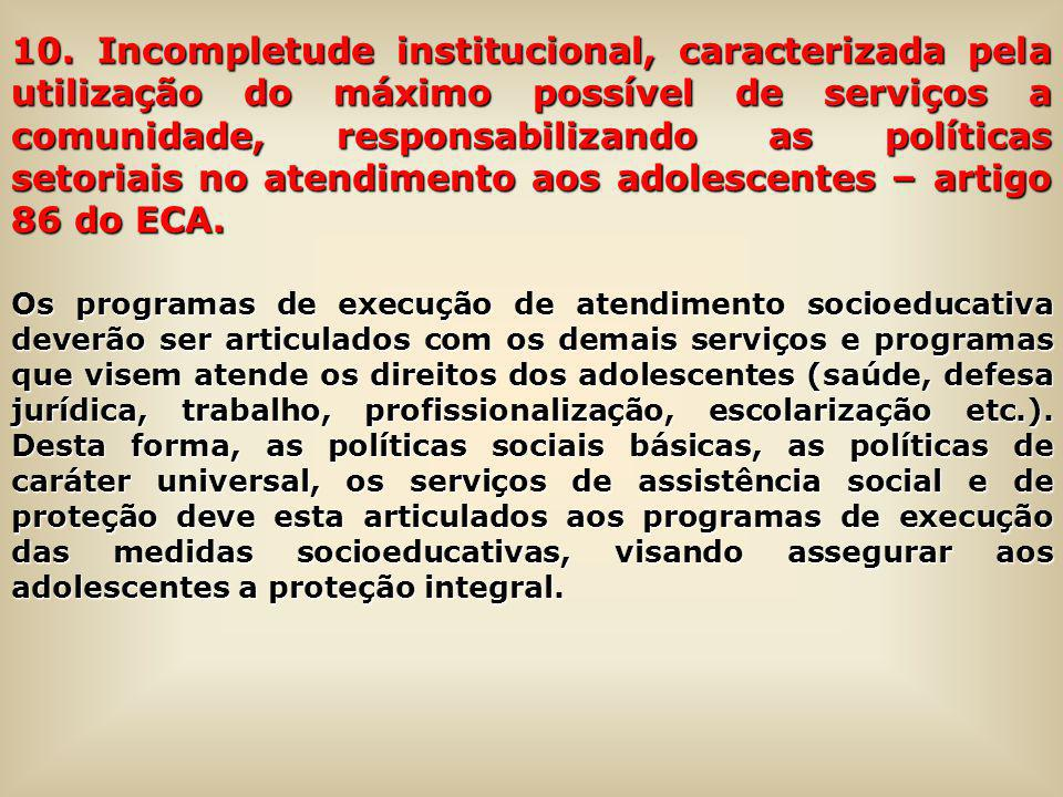 10. Incompletude institucional, caracterizada pela utilização do máximo possível de serviços a comunidade, responsabilizando as políticas setoriais no atendimento aos adolescentes – artigo 86 do ECA.