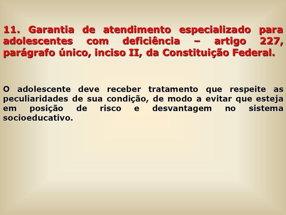 11. Garantia de atendimento especializado para adolescentes com deficiência – artigo 227, parágrafo único, inciso II, da Constituição Federal.