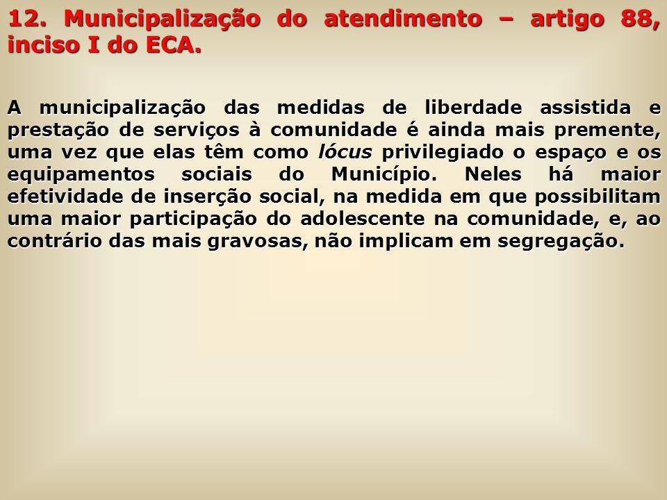 12. Municipalização do atendimento – artigo 88, inciso I do ECA.