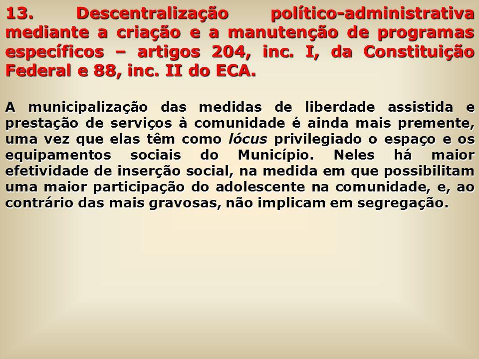 13. Descentralização político-administrativa mediante a criação e a manutenção de programas específicos – artigos 204, inc. I, da Constituição Federal e 88, inc. II do ECA.