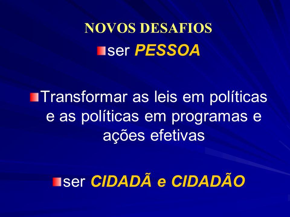 NOVOS DESAFIOS ser PESSOA. Transformar as leis em políticas e as políticas em programas e ações efetivas.