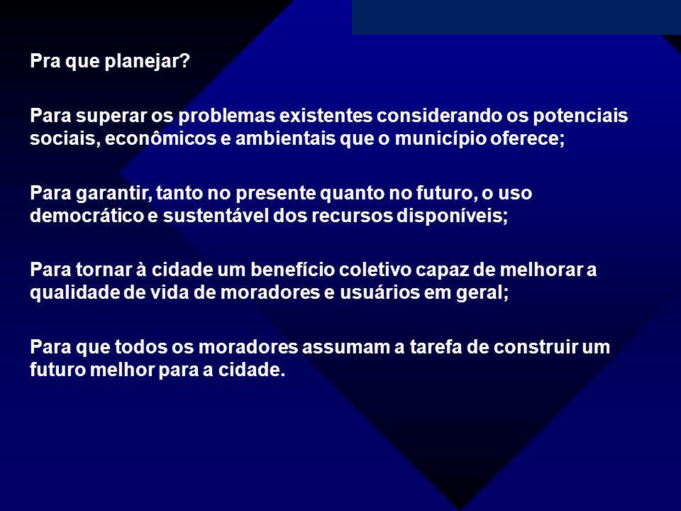Pra que planejar Para superar os problemas existentes considerando os potenciais sociais, econômicos e ambientais que o município oferece;