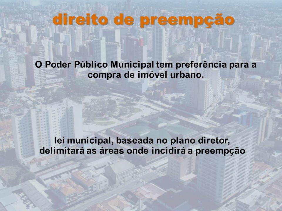 direito de preempção O Poder Público Municipal tem preferência para a compra de imóvel urbano.