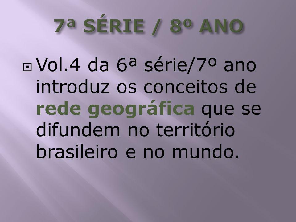 7ª SÉRIE / 8º ANO Vol.4 da 6ª série/7º ano introduz os conceitos de rede geográfica que se difundem no território brasileiro e no mundo.