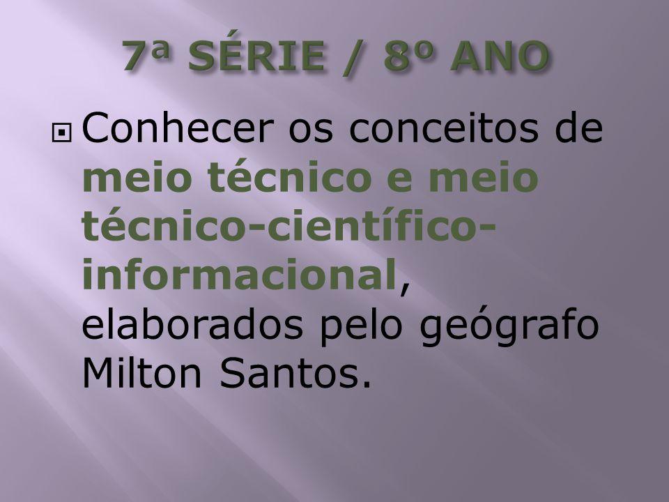 7ª SÉRIE / 8º ANO Conhecer os conceitos de meio técnico e meio técnico-científico-informacional, elaborados pelo geógrafo Milton Santos.