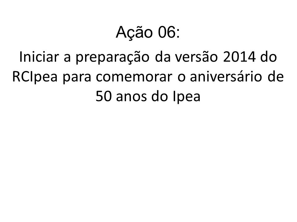 Ação 06: Iniciar a preparação da versão 2014 do RCIpea para comemorar o aniversário de 50 anos do Ipea.