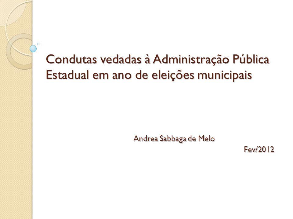 Condutas vedadas à Administração Pública Estadual em ano de eleições municipais Andrea Sabbaga de Melo Fev/2012
