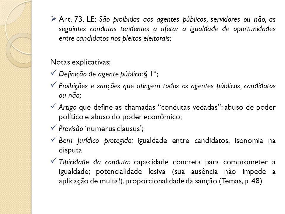 Art. 73, LE: São proibidas aos agentes públicos, servidores ou não, as seguintes condutas tendentes a afetar a igualdade de oportunidades entre candidatos nos pleitos eleitorais: