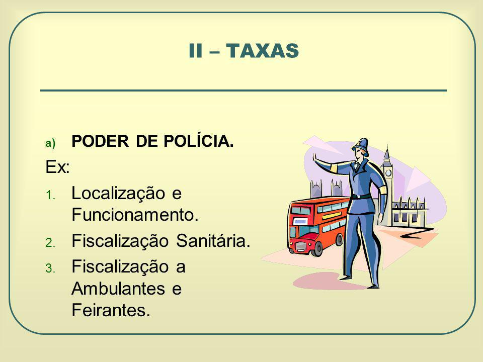 II – TAXAS Ex: Localização e Funcionamento. Fiscalização Sanitária.
