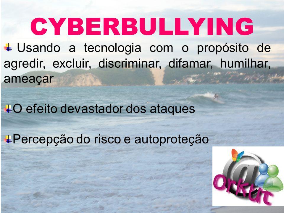 CYBERBULLYING Usando a tecnologia com o propósito de agredir, excluir, discriminar, difamar, humilhar, ameaçar.
