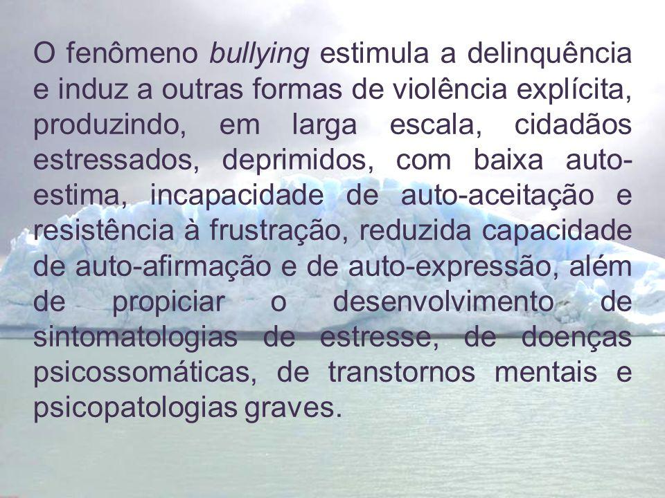 O fenômeno bullying estimula a delinquência e induz a outras formas de violência explícita, produzindo, em larga escala, cidadãos estressados, deprimidos, com baixa auto-estima, incapacidade de auto-aceitação e resistência à frustração, reduzida capacidade de auto-afirmação e de auto-expressão, além de propiciar o desenvolvimento de sintomatologias de estresse, de doenças psicossomáticas, de transtornos mentais e psicopatologias graves.