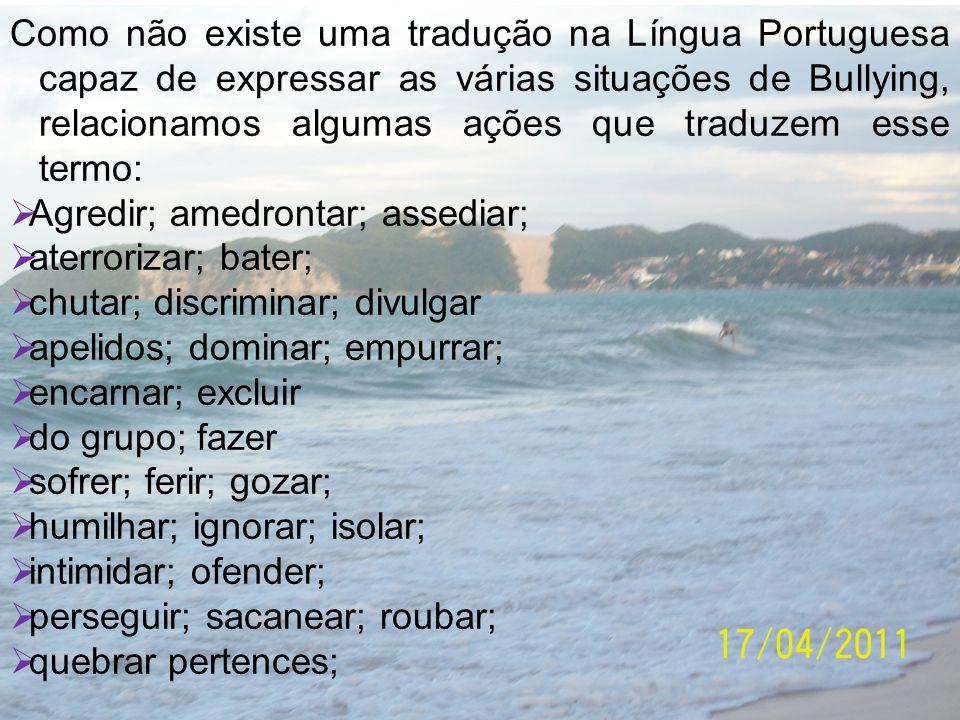 Como não existe uma tradução na Língua Portuguesa capaz de expressar as várias situações de Bullying, relacionamos algumas ações que traduzem esse termo: