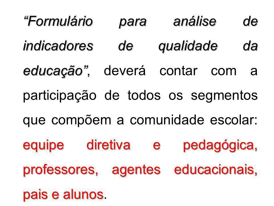 Formulário para análise de indicadores de qualidade da educação , deverá contar com a participação de todos os segmentos que compõem a comunidade escolar: equipe diretiva e pedagógica, professores, agentes educacionais, pais e alunos.