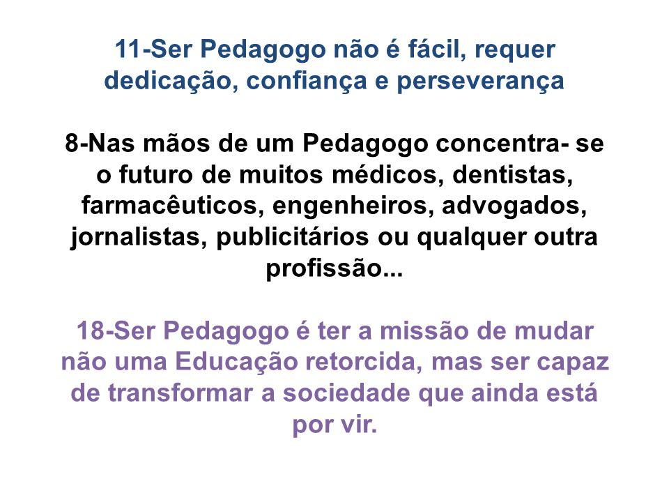 11-Ser Pedagogo não é fácil, requer dedicação, confiança e perseverança 8-Nas mãos de um Pedagogo concentra- se o futuro de muitos médicos, dentistas, farmacêuticos, engenheiros, advogados, jornalistas, publicitários ou qualquer outra profissão...