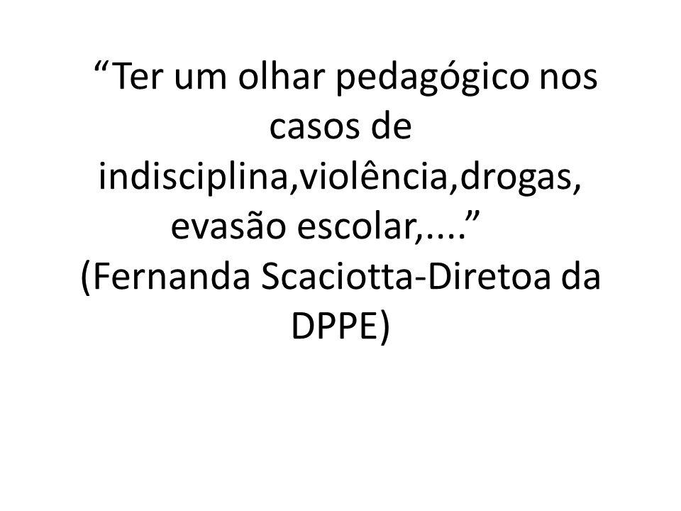 Ter um olhar pedagógico nos casos de indisciplina,violência,drogas, evasão escolar,.... (Fernanda Scaciotta-Diretoa da DPPE)