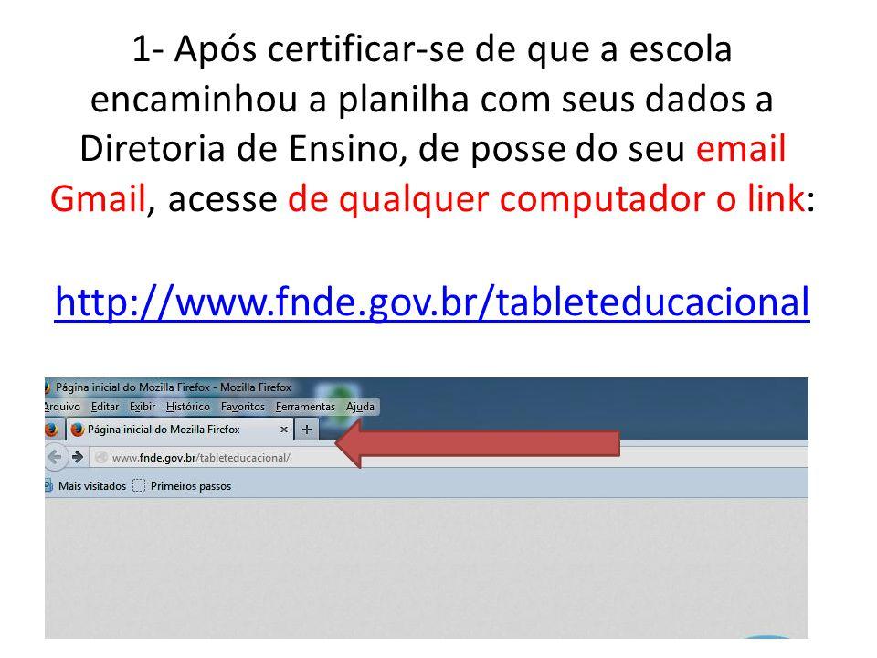1- Após certificar-se de que a escola encaminhou a planilha com seus dados a Diretoria de Ensino, de posse do seu email Gmail, acesse de qualquer computador o link: http://www.fnde.gov.br/tableteducacional