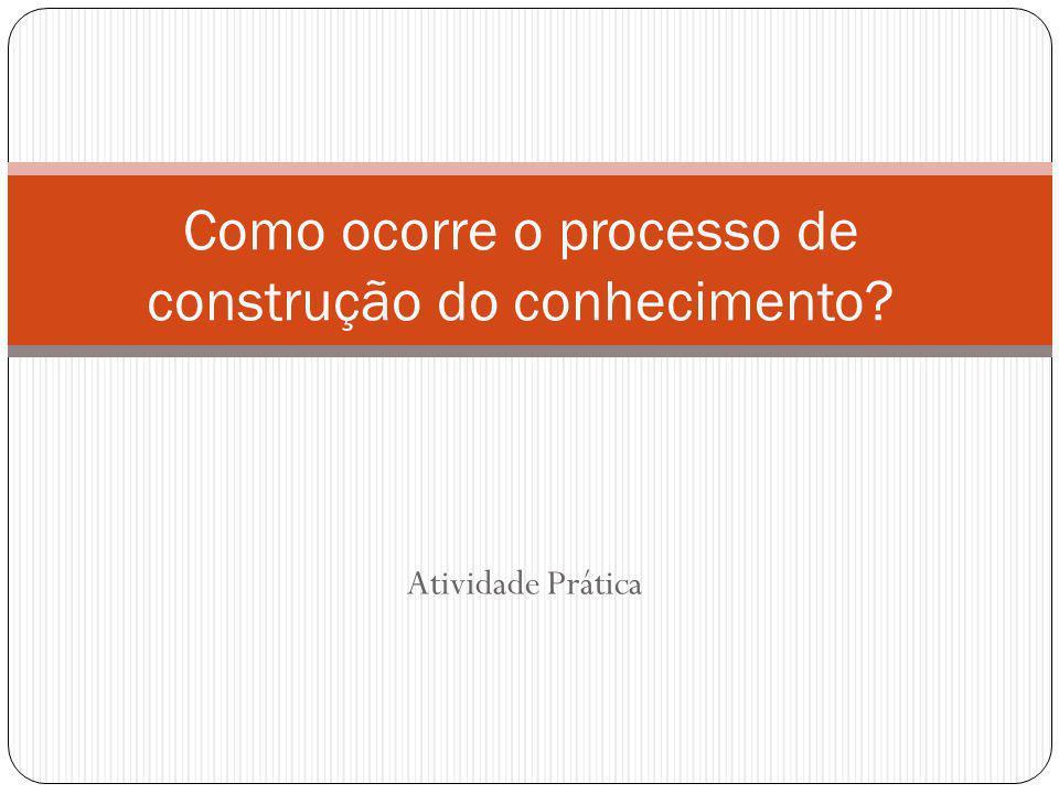 Como ocorre o processo de construção do conhecimento