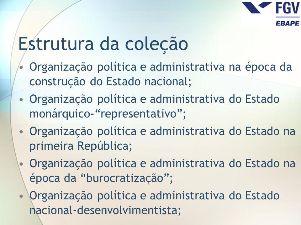 Estrutura da coleção Organização política e administrativa na época da construção do Estado nacional;