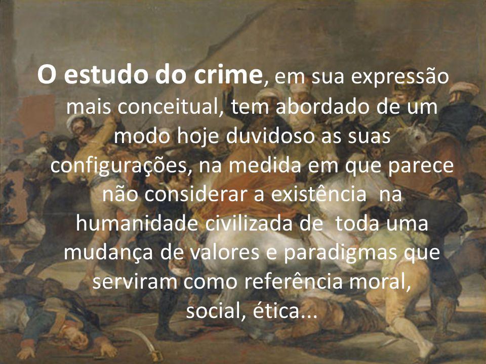 O estudo do crime, em sua expressão mais conceitual, tem abordado de um modo hoje duvidoso as suas configurações, na medida em que parece não considerar a existência na humanidade civilizada de toda uma mudança de valores e paradigmas que serviram como referência moral, social, ética...