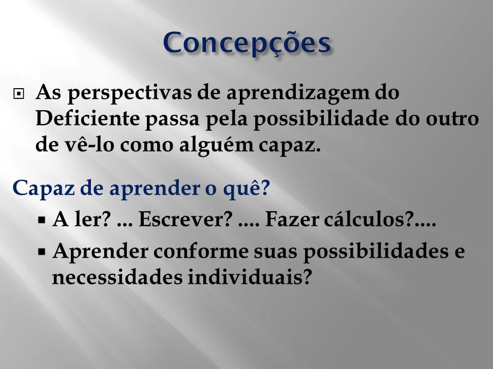 Concepções As perspectivas de aprendizagem do Deficiente passa pela possibilidade do outro de vê-lo como alguém capaz.