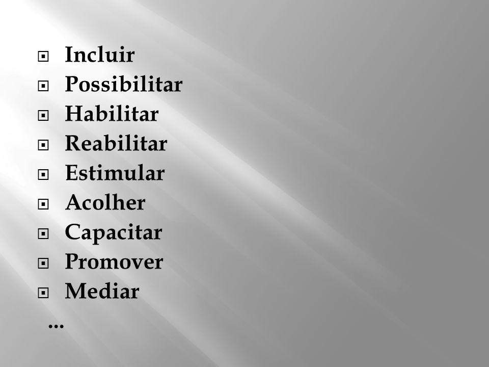 Incluir Possibilitar Habilitar Reabilitar Estimular Acolher Capacitar Promover Mediar ...
