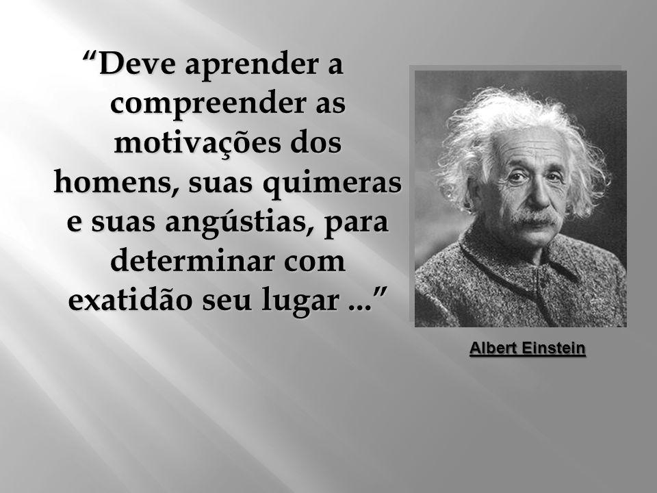 Deve aprender a compreender as motivações dos homens, suas quimeras e suas angústias, para determinar com exatidão seu lugar ...