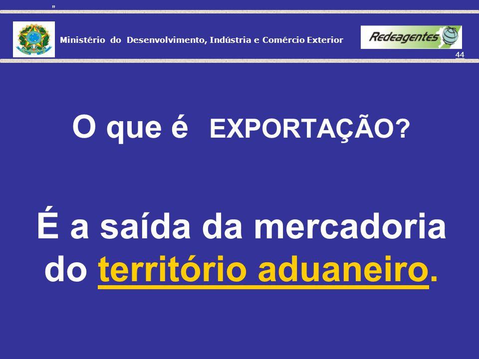O que é EXPORTAÇÃO É a saída da mercadoria do território aduaneiro.