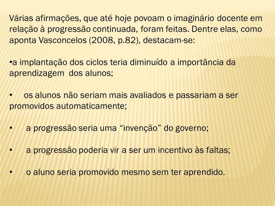 Várias afirmações, que até hoje povoam o imaginário docente em relação à progressão continuada, foram feitas. Dentre elas, como aponta Vasconcelos (2008, p.82), destacam-se: