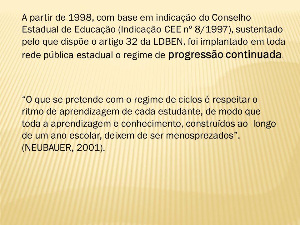 A partir de 1998, com base em indicação do Conselho Estadual de Educação (Indicação CEE nº 8/1997), sustentado pelo que dispõe o artigo 32 da LDBEN, foi implantado em toda rede pública estadual o regime de progressão continuada.
