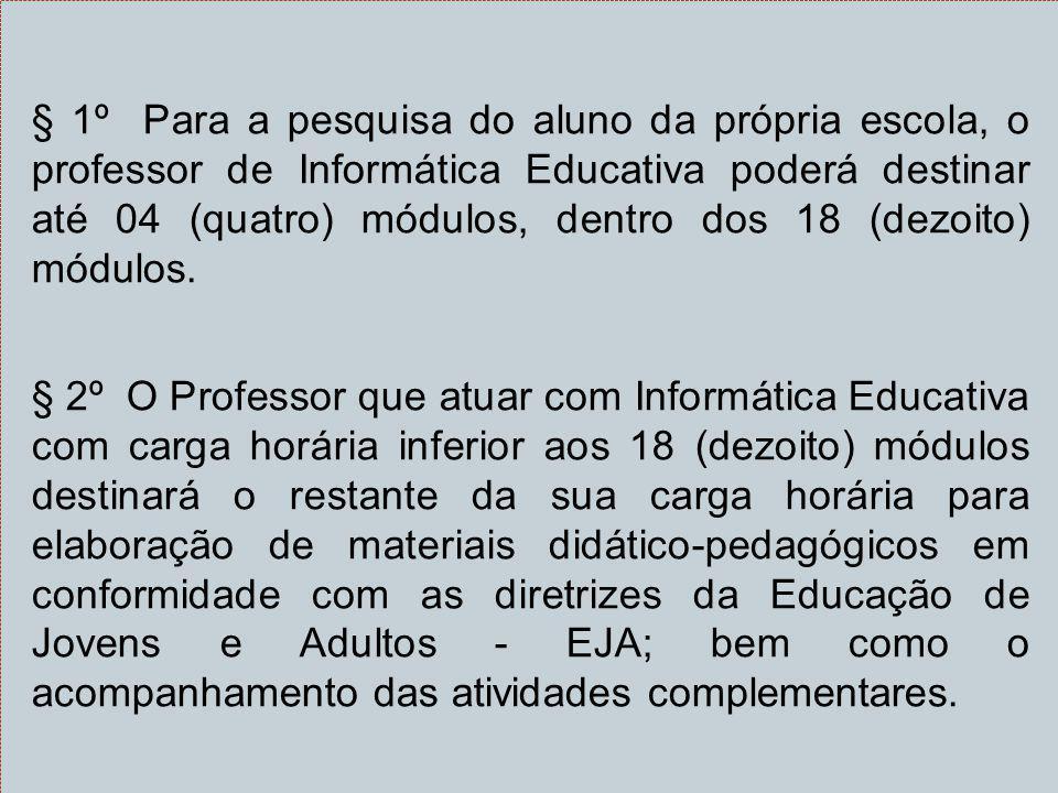 § 1º Para a pesquisa do aluno da própria escola, o professor de Informática Educativa poderá destinar até 04 (quatro) módulos, dentro dos 18 (dezoito) módulos.
