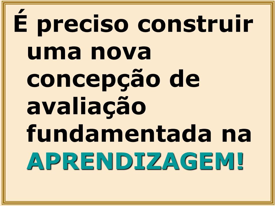 É preciso construir uma nova concepção de avaliação fundamentada na APRENDIZAGEM!